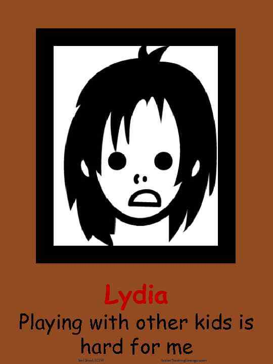 Lydia Playing with other kids is hard for me Joel Shaul, LCSW Autism. Teaching.