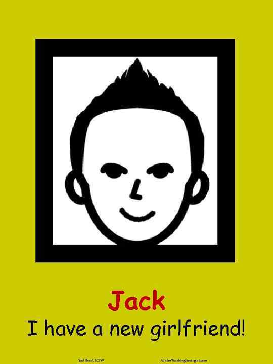 Jack I have a new girlfriend! Joel Shaul, LCSW Autism. Teaching. Strategies. com