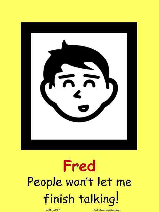 Fred People won't let me finish talking! Joel Shaul, LCSW Autism. Teaching. Strategies. com