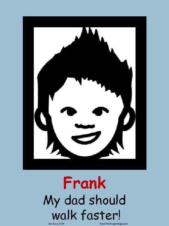 Frank My dad should walk faster! Joel Shaul, LCSW Autism. Teaching. Strategies. com