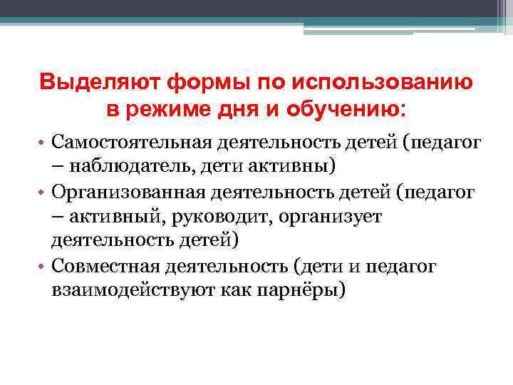Выделяют формы по использованию в режиме дня и обучению: • Самостоятельная деятельность детей (педагог