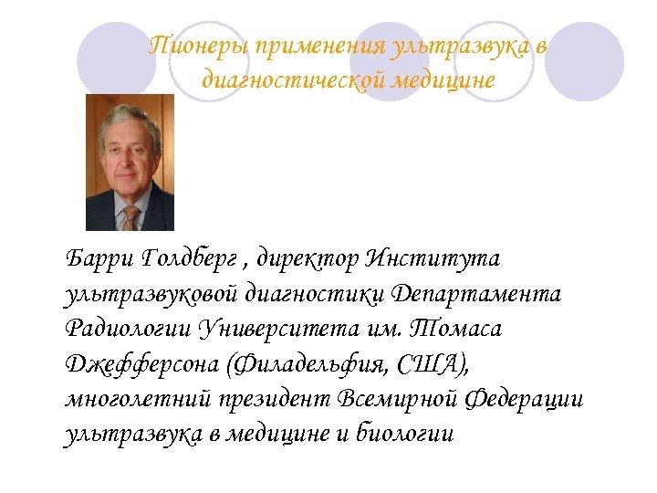 Пионеры применения ультразвука в диагностической медицине Барри Голдберг , директор Института ультразвуковой диагностики Департамента
