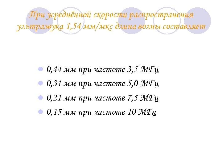При усреднённой скорости распространения ультразвука 1, 54 мм/мкс длина волны составляет l 0, 44