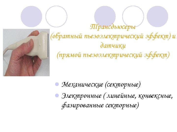 Трансдьюсеры (обратный пьезоэлектрический эффект) и датчики (прямой пьезоэлектрический эффект) l Механические (секторные) l Электронные