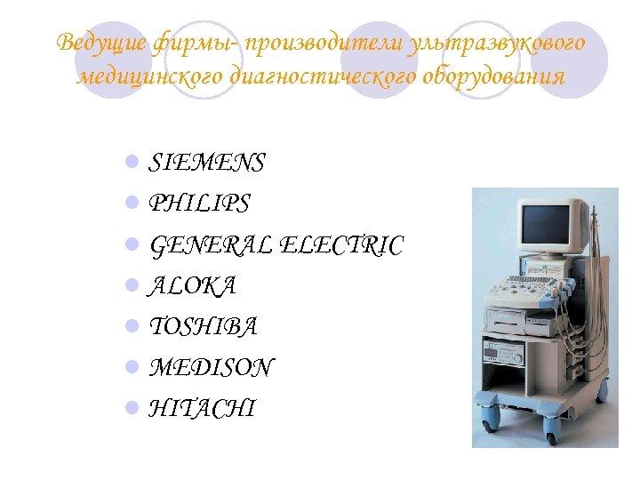 Ведущие фирмы- производители ультразвукового медицинского диагностического оборудования l SIEMENS l PHILIPS l GENERAL ELECTRIC
