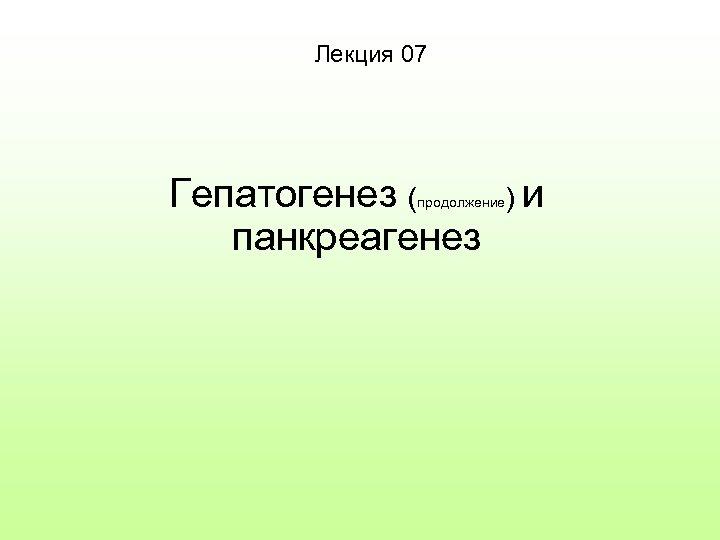 Лекция 07 Гепатогенез ( панкреагенез продолжение )и