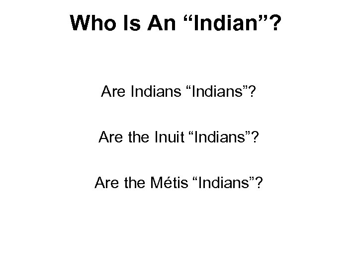 "Who Is An ""Indian""? Are Indians ""Indians""? Are the Inuit ""Indians""? Are the Métis"