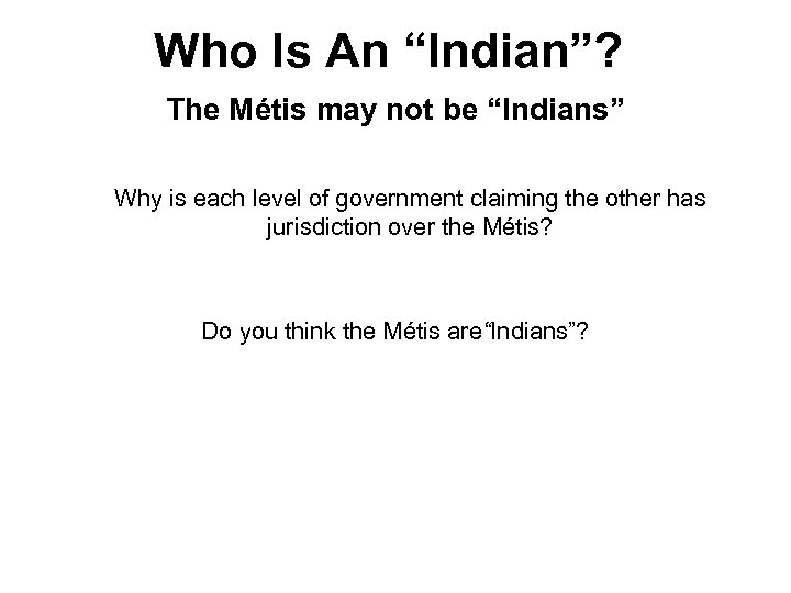 "Who Is An ""Indian""? The Métis may not be ""Indians"" Why is each level"