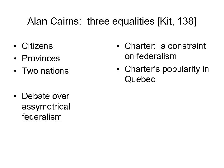 Alan Cairns: three equalities [Kit, 138] • Citizens • Provinces • Two nations •