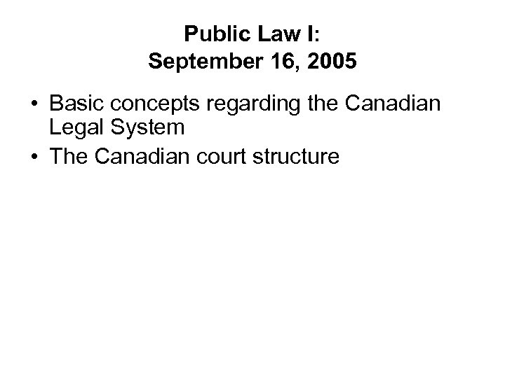 Public Law I: September 16, 2005 • Basic concepts regarding the Canadian Legal System