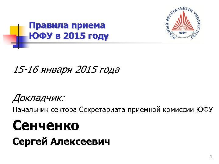 Правила приема ЮФУ в 2015 году 15 -16 января 2015 года Докладчик: Начальник сектора