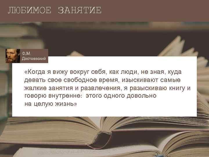 ЛЮБИМОЕ ЗАНЯТИЕ Ф. М. Достоевский «Когда я вижу вокруг себя, как люди, не зная,