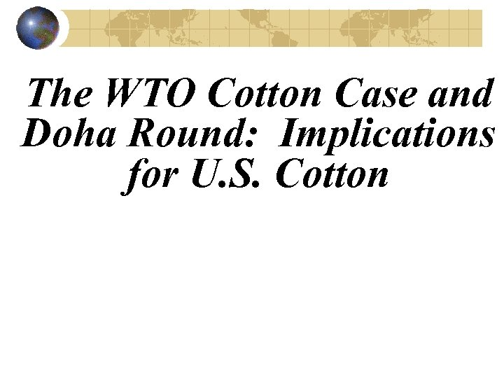 The WTO Cotton Case and Doha Round: Implications for U. S. Cotton