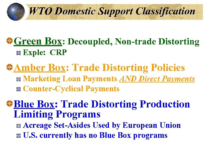 WTO Domestic Support Classification Green Box: Decoupled, Non-trade Distorting Exple: CRP Amber Box: Trade