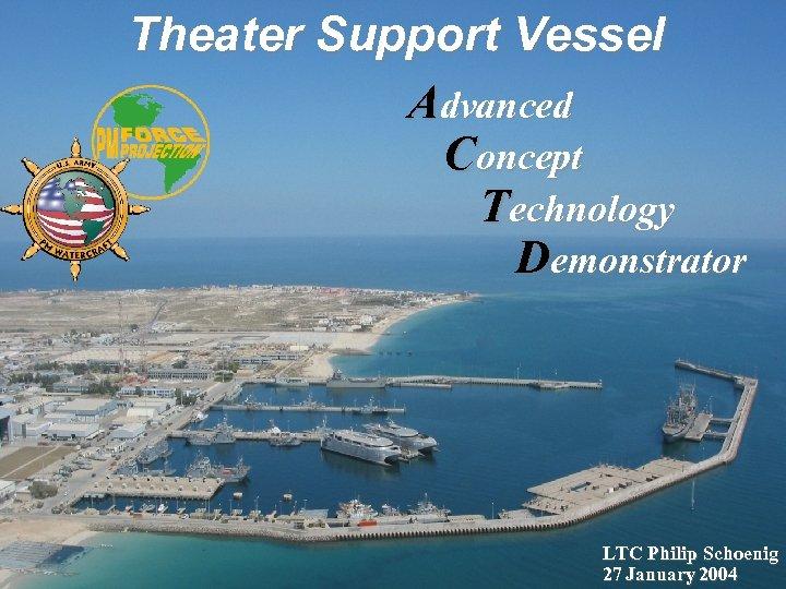 Theater Support Vessel Advanced Concept Technology Demonstrator LTC Philip Schoenig 27 January 2004
