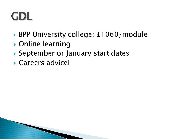 GDL BPP University college: £ 1060/module Online learning September or January start dates Careers