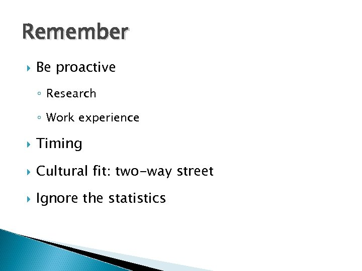 Remember Be proactive ◦ Research ◦ Work experience Timing Cultural fit: two-way street Ignore