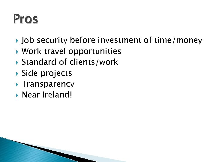 Pros Job security before investment of time/money Work travel opportunities Standard of clients/work Side