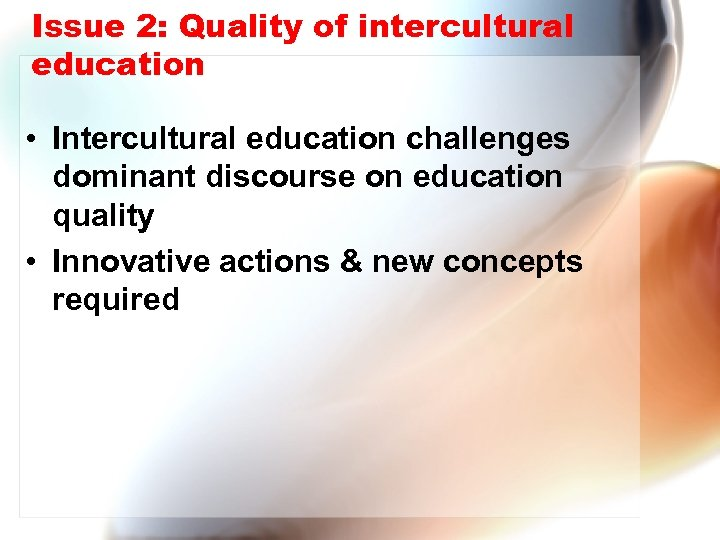 Issue 2: Quality of intercultural education • Intercultural education challenges dominant discourse on education