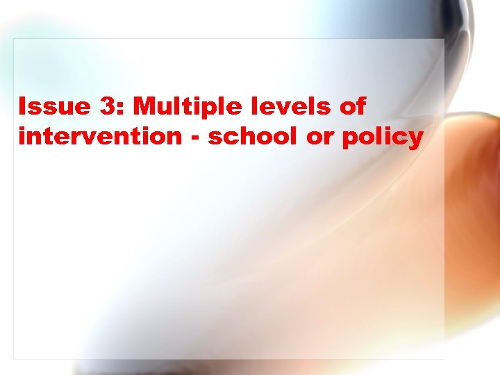 Issue 3: Multiple levels of intervention - school or policy