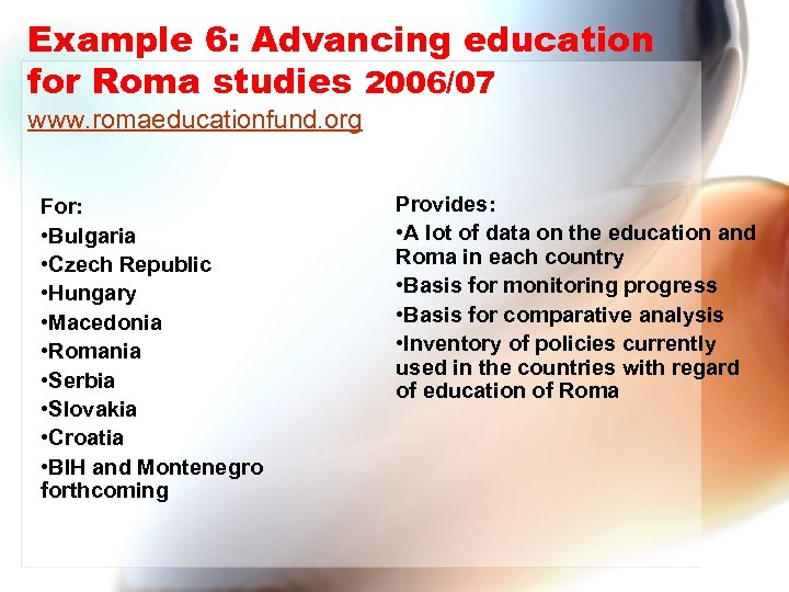 Example 6: Advancing education for Roma studies 2006/07 www. romaeducationfund. org For: • Bulgaria