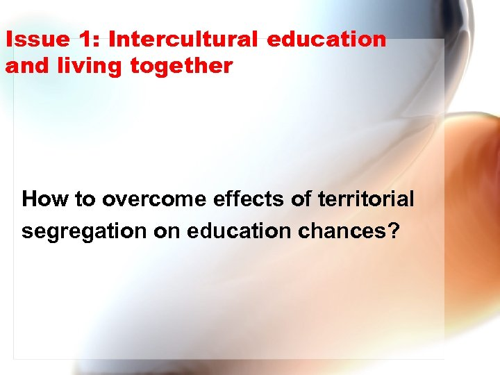 Issue 1: Intercultural education and living together How to overcome effects of territorial segregation