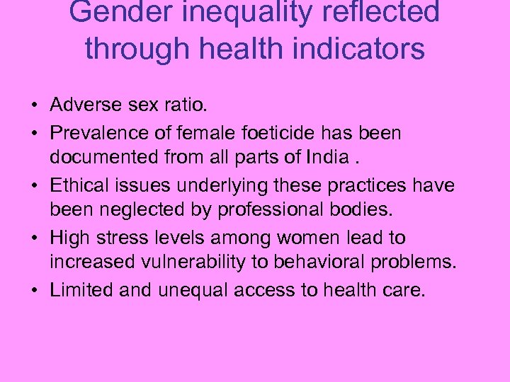 Gender inequality reflected through health indicators • Adverse sex ratio. • Prevalence of female