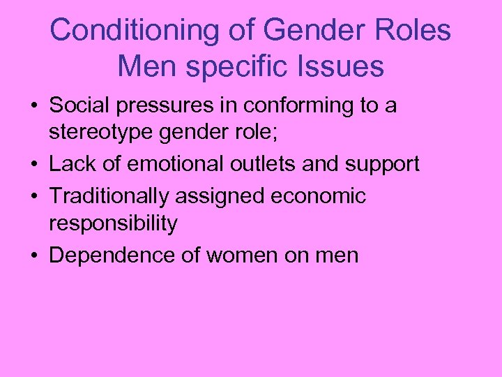 Conditioning of Gender Roles Men specific Issues • Social pressures in conforming to a