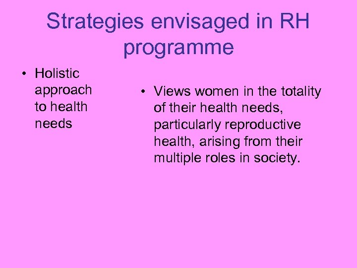 Strategies envisaged in RH programme • Holistic approach to health needs • Views women