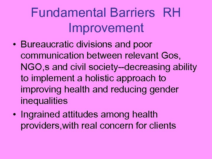 Fundamental Barriers RH Improvement • Bureaucratic divisions and poor communication between relevant Gos, NGO,