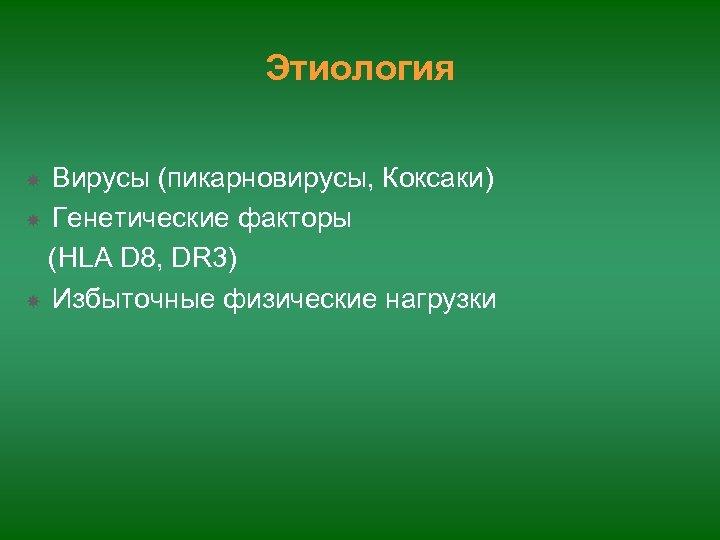 Этиология Вирусы (пикарновирусы, Коксаки) Генетические факторы (HLA D 8, DR 3) Избыточные физические нагрузки