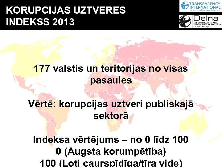 KORUPCIJAS UZTVERES INDEKSS 2013 177 valstis un teritorijas no visas pasaules Vērtē: korupcijas uztveri