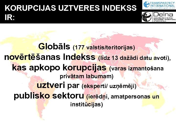 KORUPCIJAS UZTVERES INDEKSS IR: Globāls (177 valstis/teritorijas) novērtēšanas Indekss (līdz 13 dažādi datu avoti),