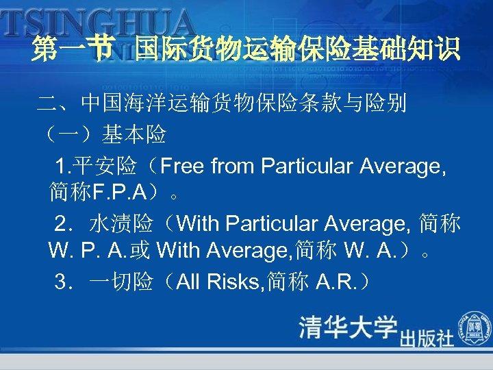 第一节 国际货物运输保险基础知识 二、中国海洋运输货物保险条款与险别 (一)基本险 1. 平安险(Free from Particular Average, 简称F. P. A)。 2.水渍险(With Particular