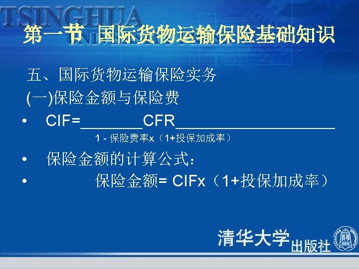 第一节 国际货物运输保险基础知识 五、国际货物运输保险实务 (一)保险金额与保险费 • CIF=_______CFR_________ 1 保险费率х(1+投保加成率) • • 保险金额的计算公式: 保险金额= CIFх(1+投保加成率)