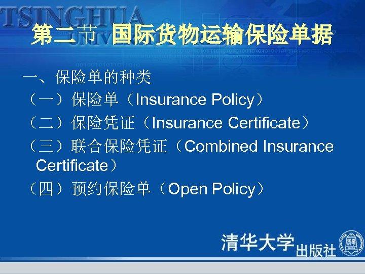 第二节 国际货物运输保险单据 一、保险单的种类 (一)保险单(Insurance Policy) (二)保险凭证(Insurance Certificate) (三)联合保险凭证(Combined Insurance Certificate) (四)预约保险单(Open Policy)