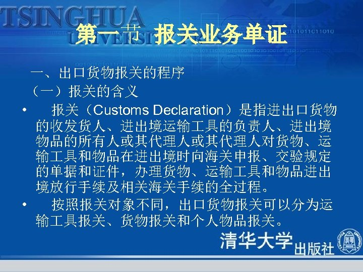 第一节 报关业务单证 一、出口货物报关的程序 (一)报关的含义 • 报关(Customs Declaration)是指进出口货物 的收发货人、进出境运输 具的负责人、进出境 物品的所有人或其代理人对货物、运 输 具和物品在进出境时向海关申报、交验规定 的单据和证件,办理货物、运输 具和物品进出