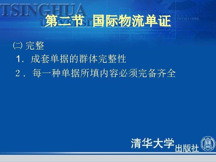 第二节 国际物流单证 ㈡ 完整 1.成套单据的群体完整性 2.每一种单据所填内容必须完备齐全
