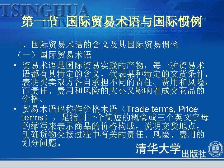 第一节 国际贸易术语与国际惯例 一、国际贸易术语的含义及其国际贸易惯例 (一)国际贸易术语 • 贸易术语是国际贸易实践的产物,每一种贸易术 语都有其特定的含义,代表某种特定的交货条件, 表明买卖双方各自承担不同的责任、费用和风险, 而责任、费用和风险的大小又影响着成交商品的 价格。 • 贸易术语也称作价格术语(Trade terms, Price