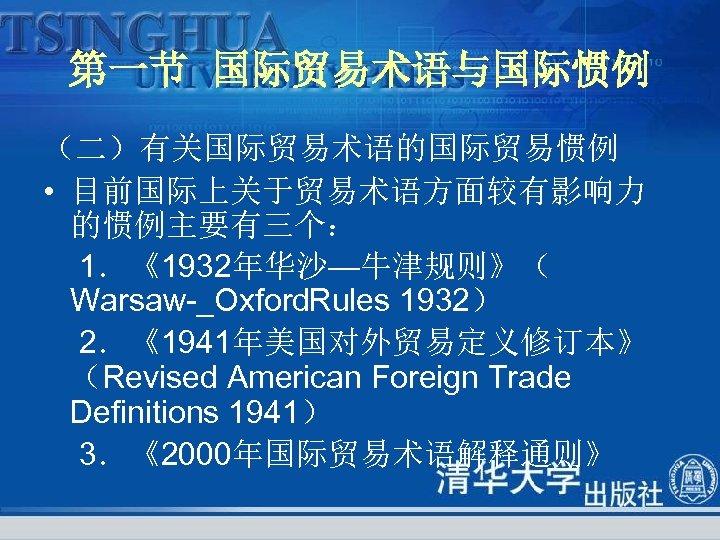 第一节 国际贸易术语与国际惯例 (二)有关国际贸易术语的国际贸易惯例 • 目前国际上关于贸易术语方面较有影响力 的惯例主要有三个: 1.《1932年华沙—牛津规则》( Warsaw _Oxford Rules 1932) 2.《1941年美国对外贸易定义修订本》 (Revised American