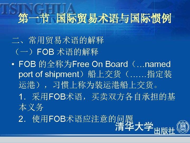 第一节 国际贸易术语与国际惯例 二、常用贸易术语的解释 (一)FOB 术语的解释 • FOB 的全称为Free On Board(…named port of shipment)船上交货(……指定装 运港),习惯上称为装运港船上交货。