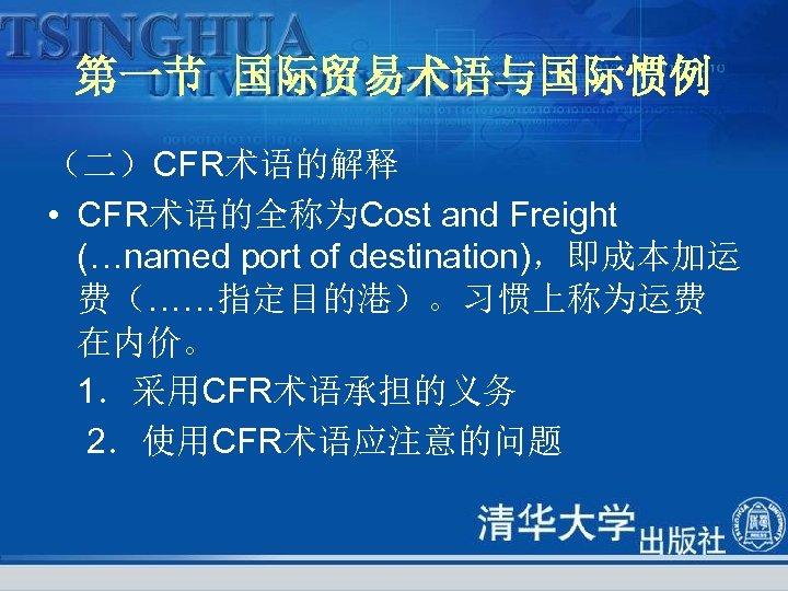 第一节 国际贸易术语与国际惯例 (二)CFR术语的解释 • CFR术语的全称为Cost and Freight (…named port of destination),即成本加运 费(……指定目的港)。习惯上称为运费 在内价。 1.采用CFR术语承担的义务