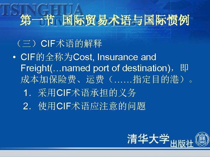 第一节 国际贸易术语与国际惯例 (三)CIF术语的解释 • CIF的全称为Cost, Insurance and Freight(…named port of destination),即 成本加保险费、运费(……指定目的港)。 1.采用CIF术语承担的义务 2.使用CIF术语应注意的问题