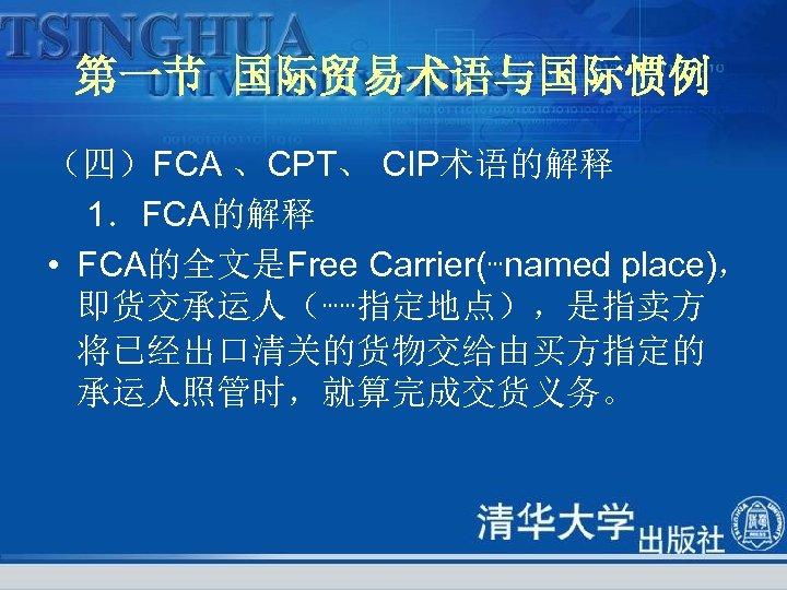 第一节 国际贸易术语与国际惯例 (四)FCA 、CPT、 CIP术语的解释 1.FCA的解释 • FCA的全文是Free Carrier(┅named place), 即货交承运人(┅┅指定地点),是指卖方 将已经出口清关的货物交给由买方指定的 承运人照管时,就算完成交货义务。