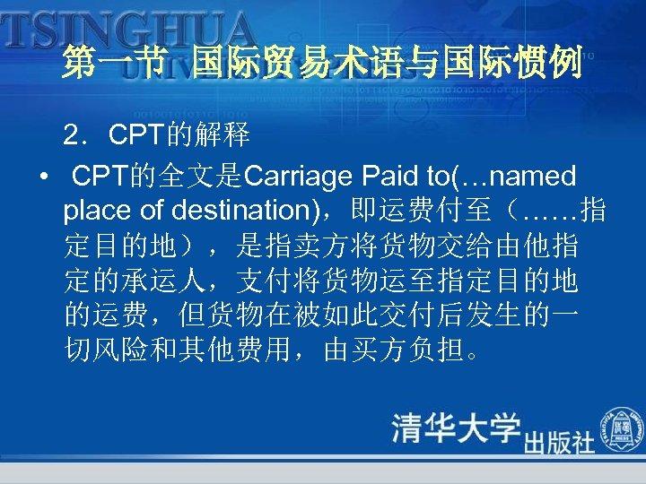 第一节 国际贸易术语与国际惯例 2.CPT的解释 • CPT的全文是Carriage Paid to(…named place of destination),即运费付至(……指 定目的地),是指卖方将货物交给由他指 定的承运人,支付将货物运至指定目的地 的运费,但货物在被如此交付后发生的一 切风险和其他费用,由买方负担。