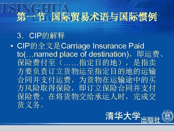 第一节 国际贸易术语与国际惯例 3.CIP的解释 • CIP的全文是Carriage Insurance Paid to(…named place of destination),即运费、 保险费付至(……指定目的地),是指卖 方要负责订立货物运至指定目的地的运输 合同并支付运费,为货物在运输途中的买