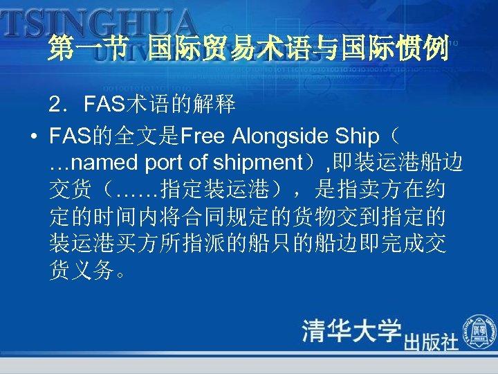 第一节 国际贸易术语与国际惯例 2.FAS术语的解释 • FAS的全文是Free Alongside Ship( …named port of shipment), 即装运港船边 交货(……指定装运港),是指卖方在约 定的时间内将合同规定的货物交到指定的