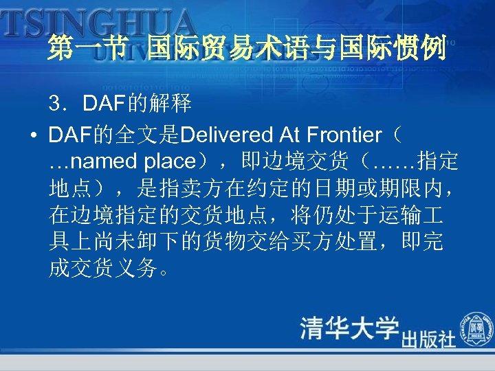 第一节 国际贸易术语与国际惯例 3.DAF的解释 • DAF的全文是Delivered At Frontier( …named place),即边境交货(……指定 地点),是指卖方在约定的日期或期限内, 在边境指定的交货地点,将仍处于运输 具上尚未卸下的货物交给买方处置,即完 成交货义务。