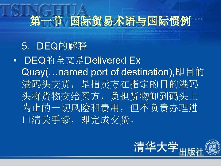第一节 国际贸易术语与国际惯例 5.DEQ的解释 • DEQ的全文是Delivered Ex Quay(…named port of destination), 即目的 港码头交货,是指卖方在指定的目的港码 头将货物交给买方,负担货物卸到码头上 为止的一切风险和费用,但不负责办理进