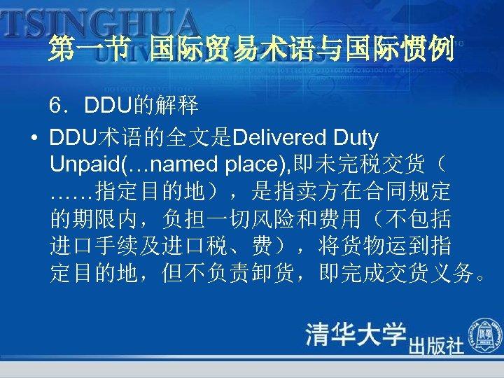 第一节 国际贸易术语与国际惯例 6.DDU的解释 • DDU术语的全文是Delivered Duty Unpaid(…named place), 即未完税交货( ……指定目的地),是指卖方在合同规定 的期限内,负担一切风险和费用(不包括 进口手续及进口税、费),将货物运到指 定目的地,但不负责卸货,即完成交货义务。
